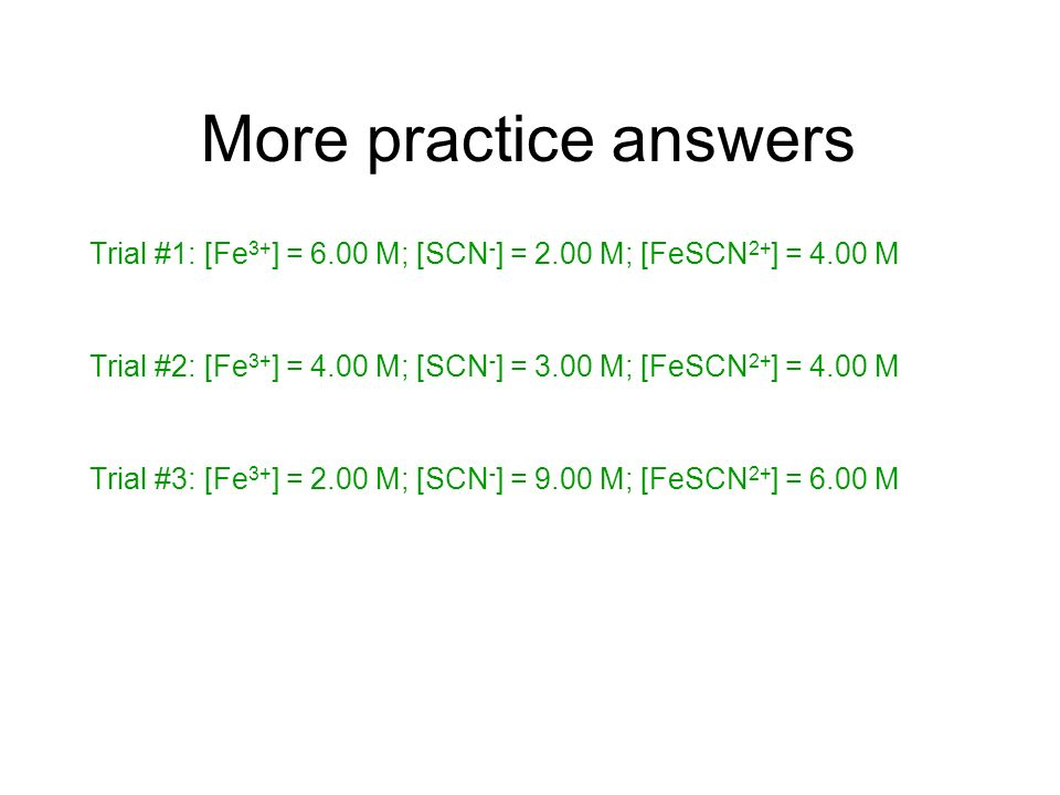 More practice answers Trial #1: [Fe3+] = 6.00 M; [SCN-] = 2.00 M; [FeSCN2+] = 4.00 M. Trial #2: [Fe3+] = 4.00 M; [SCN-] = 3.00 M; [FeSCN2+] = 4.00 M.
